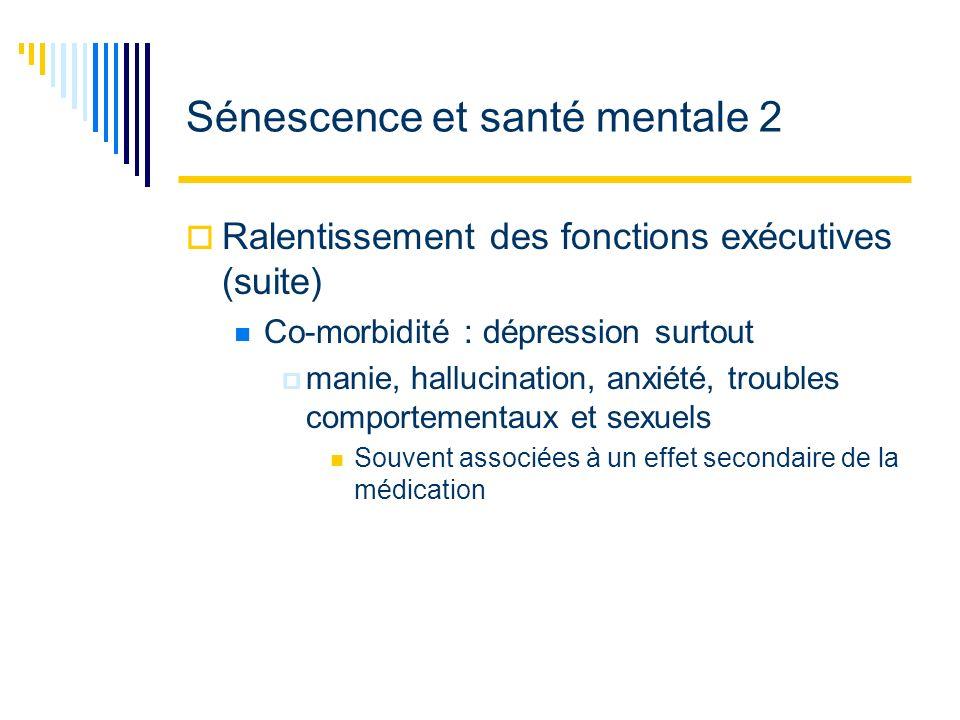 Sénescence et santé mentale 2 Ralentissement des fonctions exécutives (suite) Co-morbidité : dépression surtout manie, hallucination, anxiété, trouble