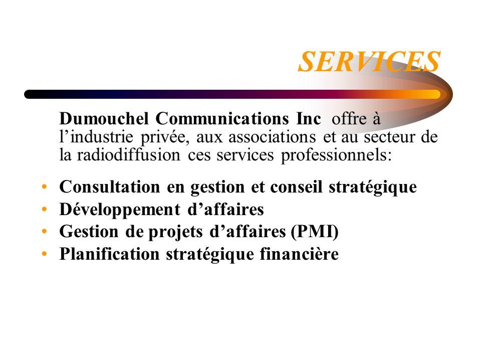 SERVICES Dumouchel Communications Inc offre à lindustrie privée, aux associations et au secteur de la radiodiffusion ces services professionnels: Consultation en gestion et conseil stratégique Développement daffaires Gestion de projets daffaires (PMI) Planification stratégique financière
