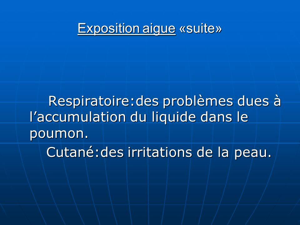 Exposition aigue «suite» Respiratoire:des problèmes dues à laccumulation du liquide dans le poumon. Cutané:des irritations de la peau. Cutané:des irri