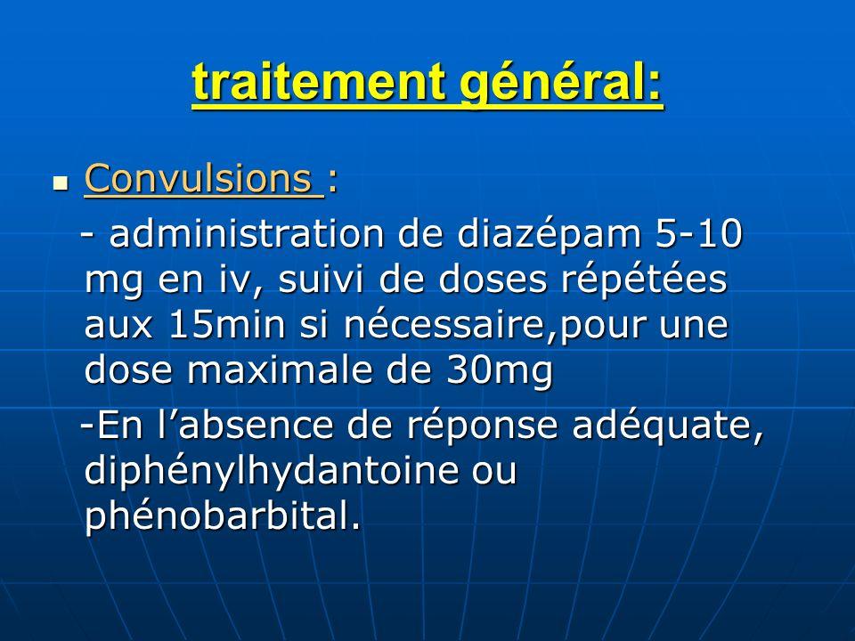 traitement général: Convulsions : Convulsions : - administration de diazépam 5-10 mg en iv, suivi de doses répétées aux 15min si nécessaire,pour une d