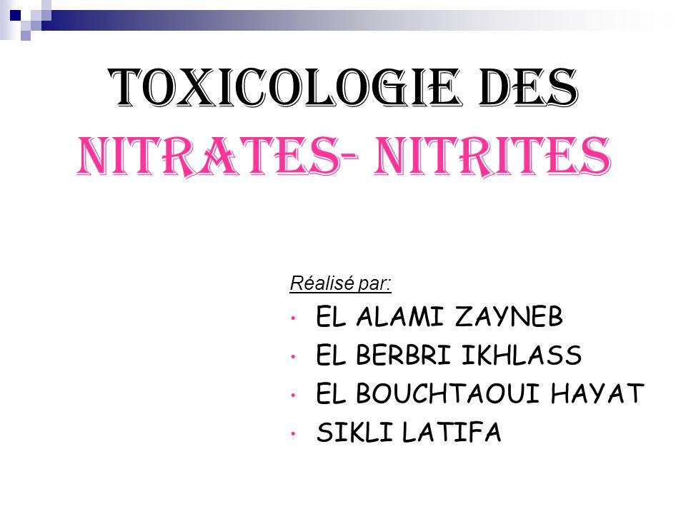 TOXICOLOGIE DES NITRATES- NITRITES Réalisé par: EL ALAMI ZAYNEB EL BERBRI IKHLASS EL BOUCHTAOUI HAYAT SIKLI LATIFA