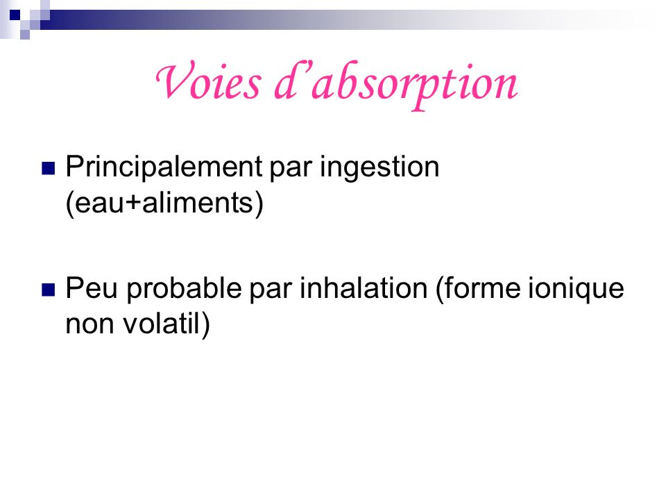 Voies dabsorption Principalement par ingestion (eau+aliments) Peu probable par inhalation (forme ionique non volatil)