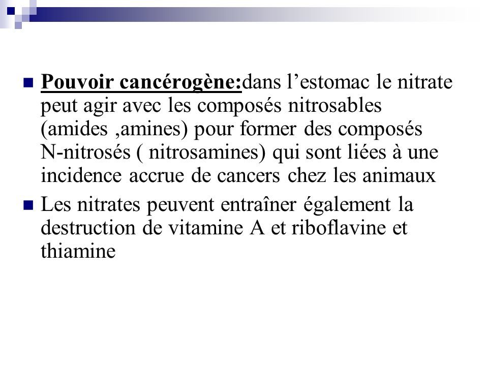 Pouvoir cancérogène:dans lestomac le nitrate peut agir avec les composés nitrosables (amides,amines) pour former des composés N-nitrosés ( nitrosamine