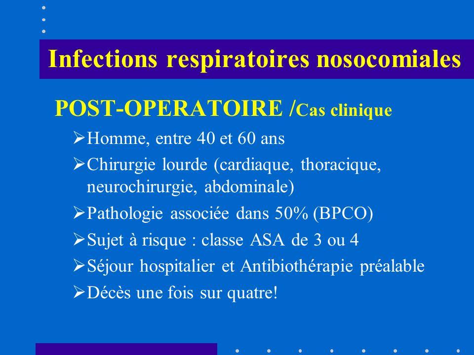 Infections respiratoires nosocomiales POST-OPERATOIRE / Cas clinique Homme, entre 40 et 60 ans Chirurgie lourde (cardiaque, thoracique, neurochirurgie