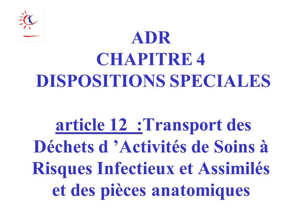ADR CHAPITRE 4 DISPOSITIONS SPECIALES article 12 :Transport des Déchets d Activités de Soins à Risques Infectieux et Assimilés et des pièces anatomiqu