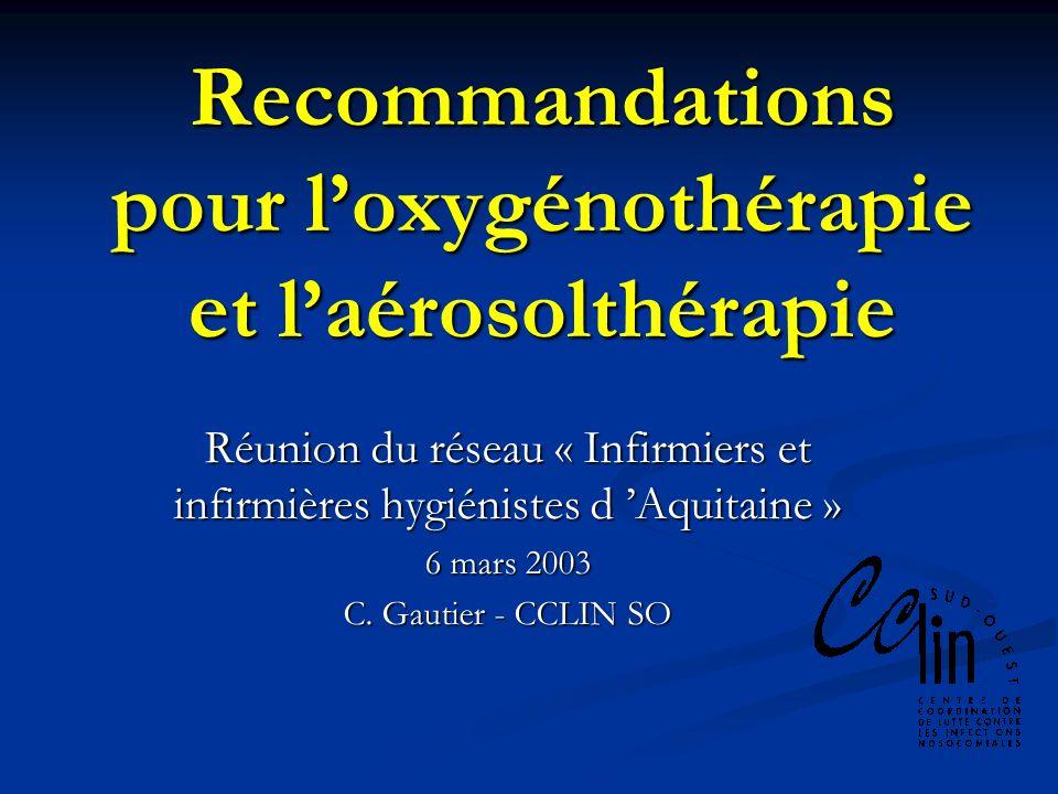 Recommandations pour loxygénothérapie et laérosolthérapie Réunion du réseau « Infirmiers et infirmières hygiénistes d Aquitaine » 6 mars 2003 C. Gauti