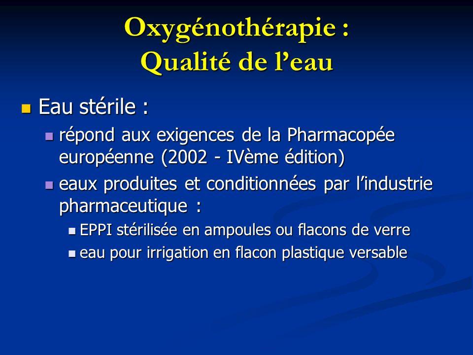 Oxygénothérapie : Qualité de leau Eau stérile : Eau stérile : répond aux exigences de la Pharmacopée européenne (2002 - IVème édition) répond aux exig