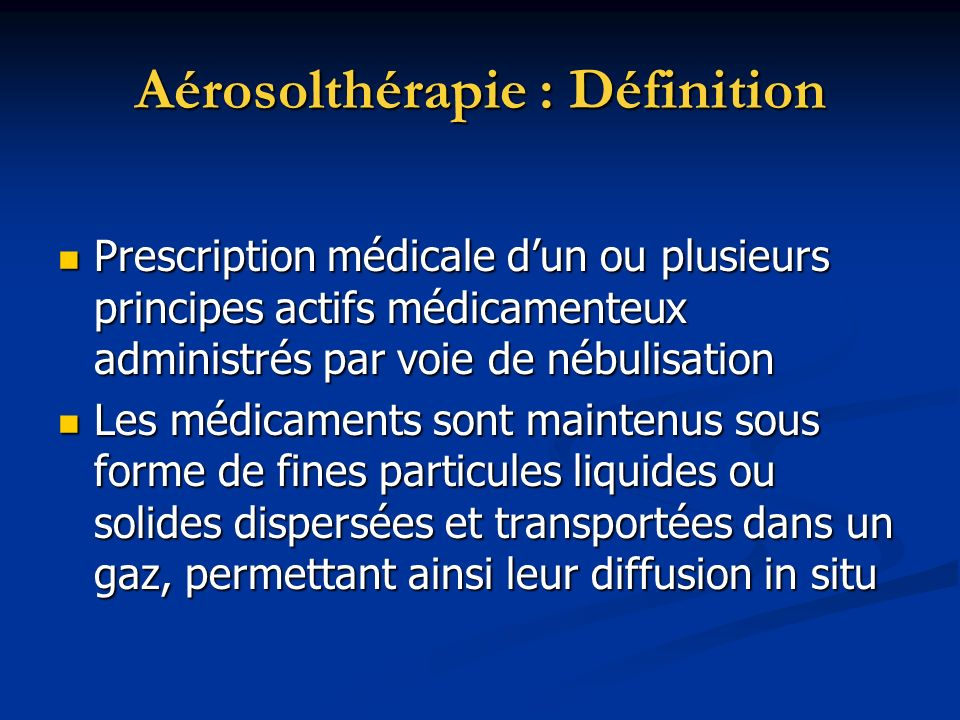 Aérosolthérapie : Définition Prescription médicale dun ou plusieurs principes actifs médicamenteux administrés par voie de nébulisation Prescription m