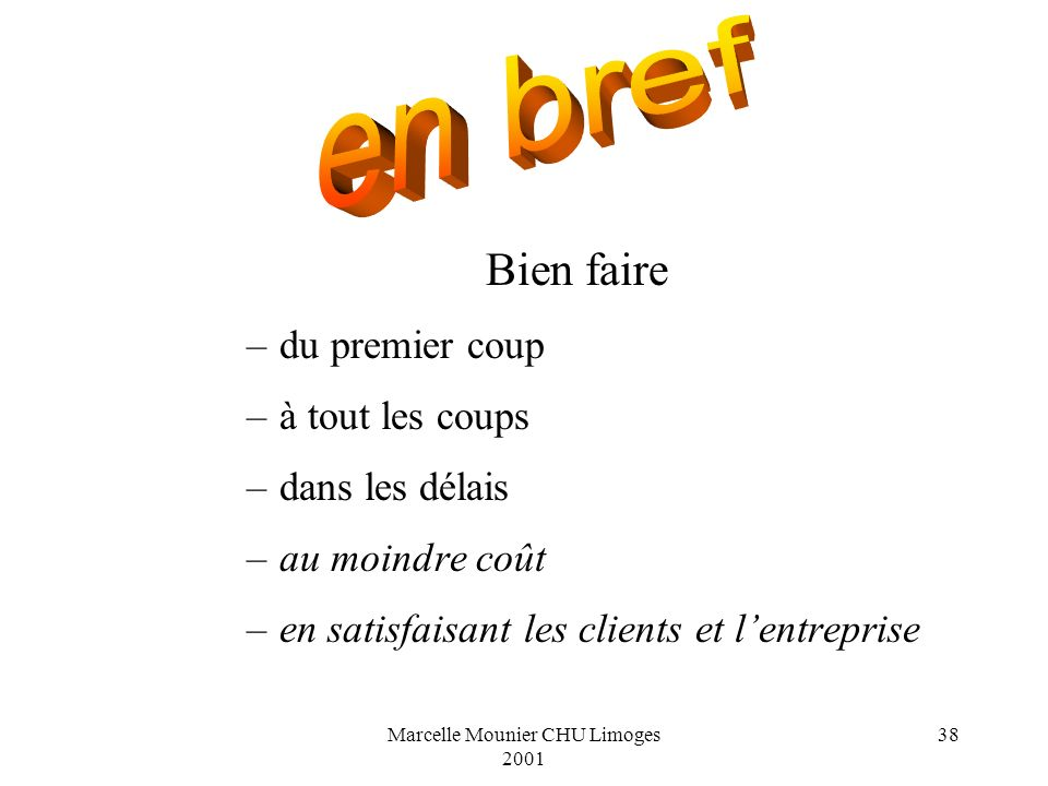 Marcelle Mounier CHU Limoges 2001 38 Bien faire –du premier coup –à tout les coups –dans les délais –au moindre coût –en satisfaisant les clients et l