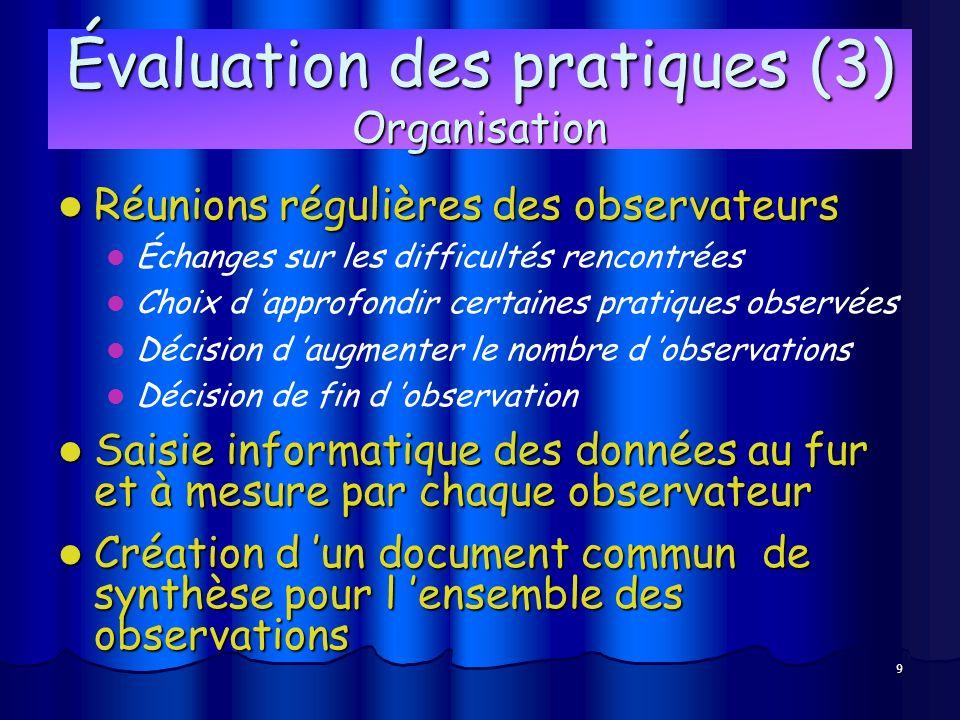 9 Évaluation des pratiques (3) Organisation Réunions régulières des observateurs Réunions régulières des observateurs Échanges sur les difficultés ren