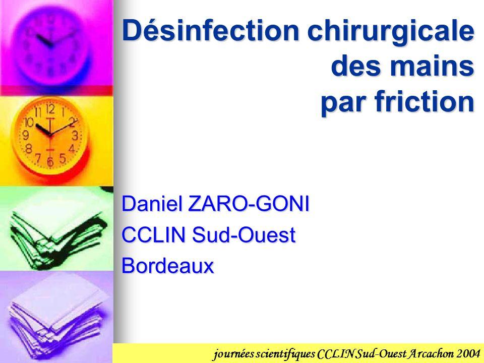 Désinfection chirurgicale des mains par friction Daniel ZARO-GONI CCLIN Sud-Ouest Bordeaux journées scientifiques CCLIN Sud-Ouest Arcachon 2004