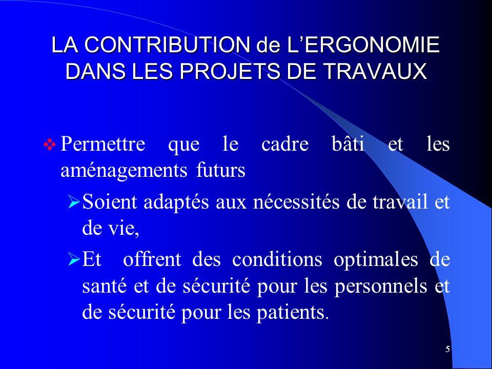 5 LA CONTRIBUTION de LERGONOMIE DANS LES PROJETS DE TRAVAUX Permettre que le cadre bâti et les aménagements futurs Soient adaptés aux nécessités de tr