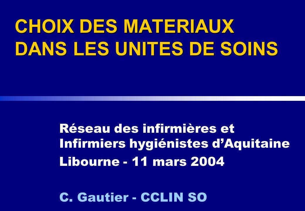 CHOIX DES MATERIAUX DANS LES UNITES DE SOINS Réseau des infirmières et Infirmiers hygiénistes dAquitaine Libourne - 11 mars 2004 C. Gautier - CCLIN SO