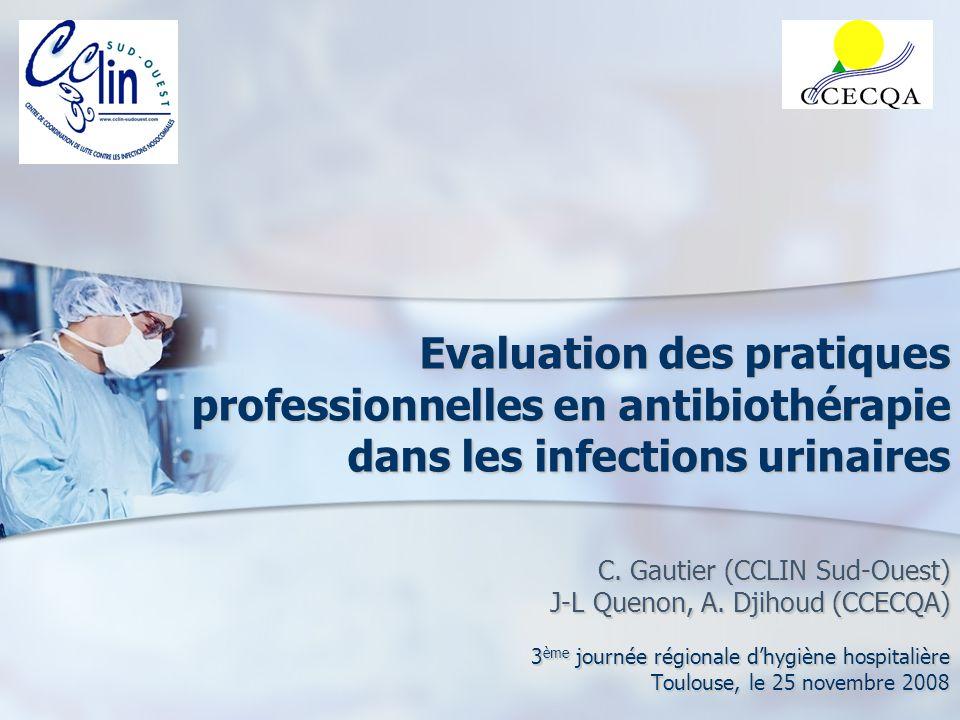 Evaluation des pratiques professionnelles en antibiothérapie dans les infections urinaires C. Gautier (CCLIN Sud-Ouest) J-L Quenon, A. Djihoud (CCECQA