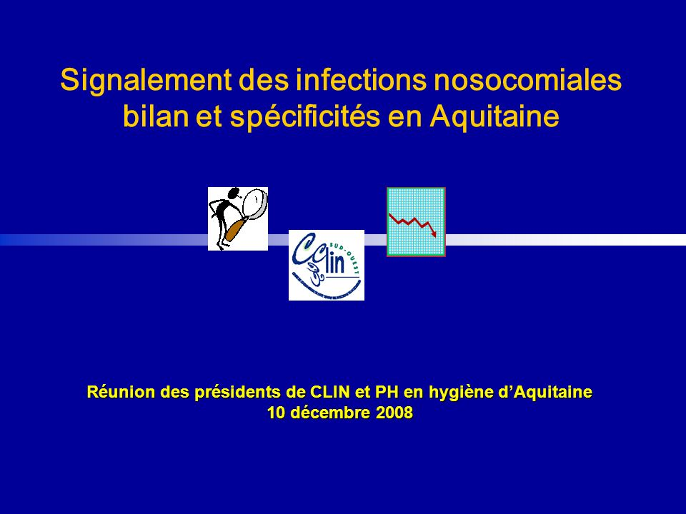 Réunion des présidents de CLIN et PH en hygiène dAquitaine 10 décembre 2008 Signalement des infections nosocomiales bilan et spécificités en Aquitaine