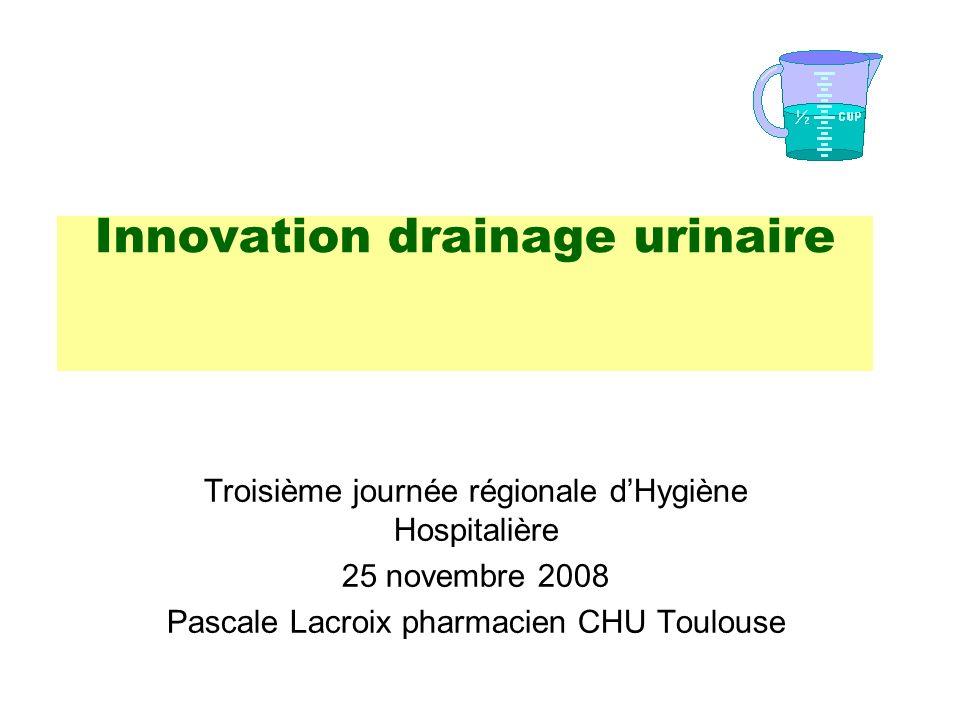Innovation drainage urinaire Troisième journée régionale dHygiène Hospitalière 25 novembre 2008 Pascale Lacroix pharmacien CHU Toulouse