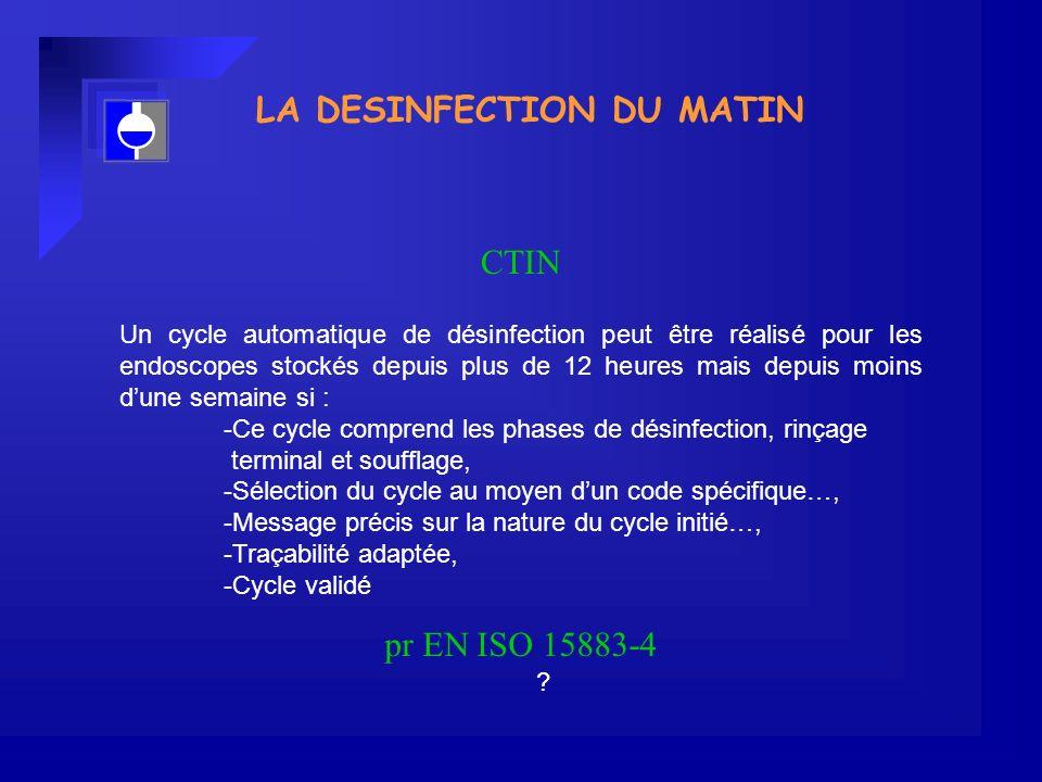 LA DESINFECTION DU MATIN Un cycle automatique de désinfection peut être réalisé pour les endoscopes stockés depuis plus de 12 heures mais depuis moins dune semaine si : -Ce cycle comprend les phases de désinfection, rinçage terminal et soufflage, -Sélection du cycle au moyen dun code spécifique…, -Message précis sur la nature du cycle initié…, -Traçabilité adaptée, -Cycle validé CTIN pr EN ISO 15883-4 ?