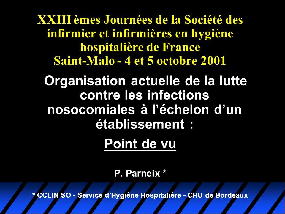 Organisation actuelle de la lutte contre les infections nosocomiales à léchelon dun établissement : Point de vu P. Parneix * * CCLIN SO - Service d'Hy