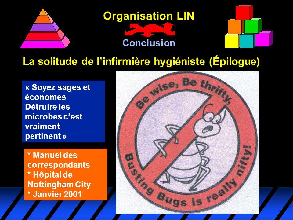 La solitude de linfirmière hygiéniste (Épilogue) Organisation LIN Conclusion * Manuel des correspondants * Hôpital de Nottingham City * Janvier 2001 «