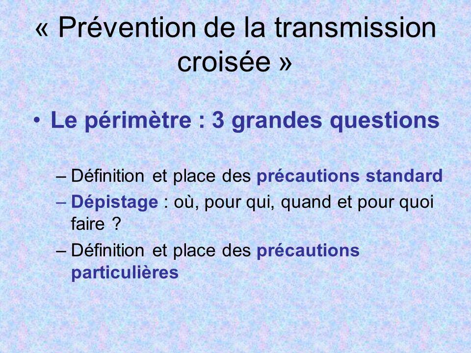 « Prévention de la transmission croisée » Le périmètre : 3 grandes questions –Définition et place des précautions standard –Dépistage : où, pour qui, quand et pour quoi faire .