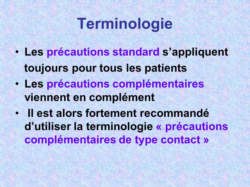 Terminologie Les précautions standard sappliquent toujours pour tous les patients Les précautions complémentaires viennent en complément Il est alors fortement recommandé dutiliser la terminologie « précautions complémentaires de type contact »