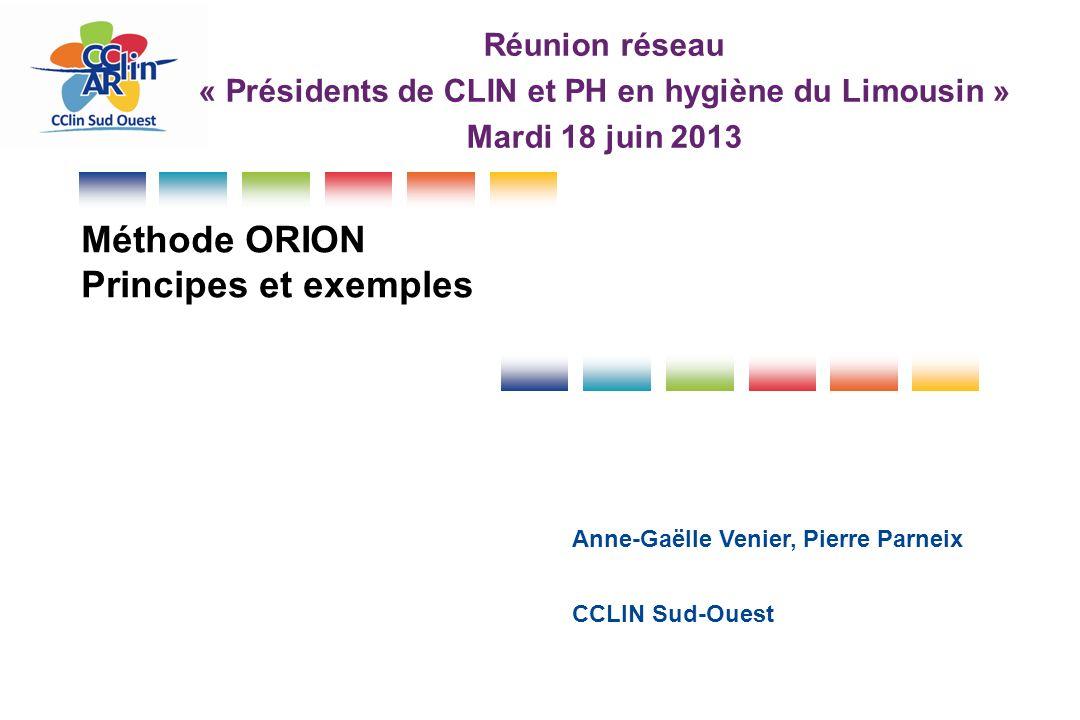 Méthode ORION Principes et exemples CCLIN Sud-Ouest Anne-Gaëlle Venier, Pierre Parneix Réunion réseau « Présidents de CLIN et PH en hygiène du Limousi