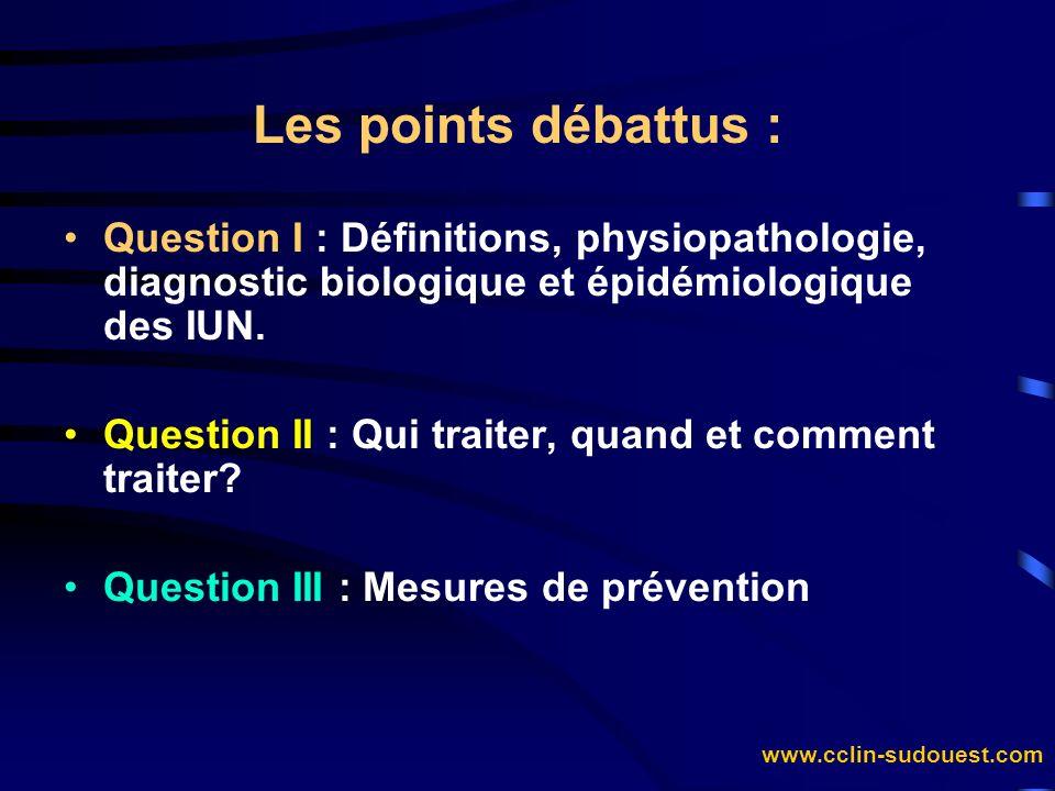 www.cclin-sudouest.com Les points débattus : Question I : Définitions, physiopathologie, diagnostic biologique et épidémiologique des IUN. Question II
