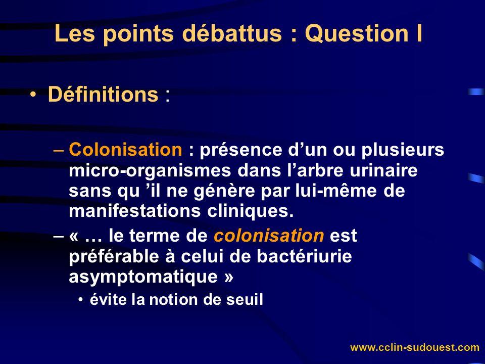 www.cclin-sudouest.com Les points débattus : Question I Définitions : –Colonisation : présence dun ou plusieurs micro-organismes dans larbre urinaire
