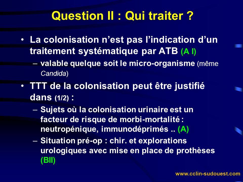 www.cclin-sudouest.com Question II : Qui traiter ? La colonisation nest pas lindication dun traitement systématique par ATB (A I) –valable quelque soi