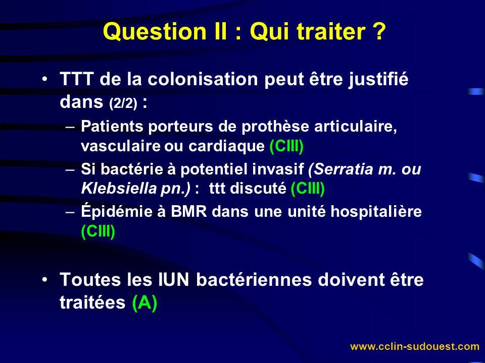 www.cclin-sudouest.com Question II : Qui traiter ? TTT de la colonisation peut être justifié dans (2/2) : –Patients porteurs de prothèse articulaire,
