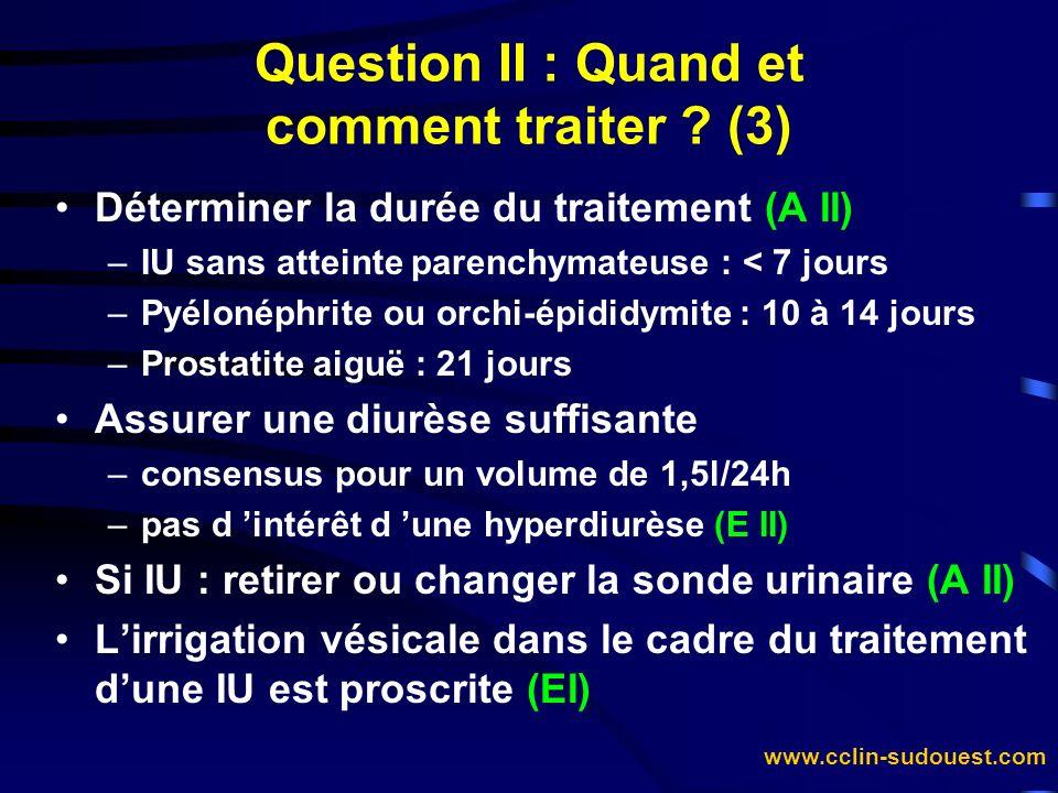 www.cclin-sudouest.com Déterminer la durée du traitement (A II) –IU sans atteinte parenchymateuse : < 7 jours –Pyélonéphrite ou orchi-épididymite : 10