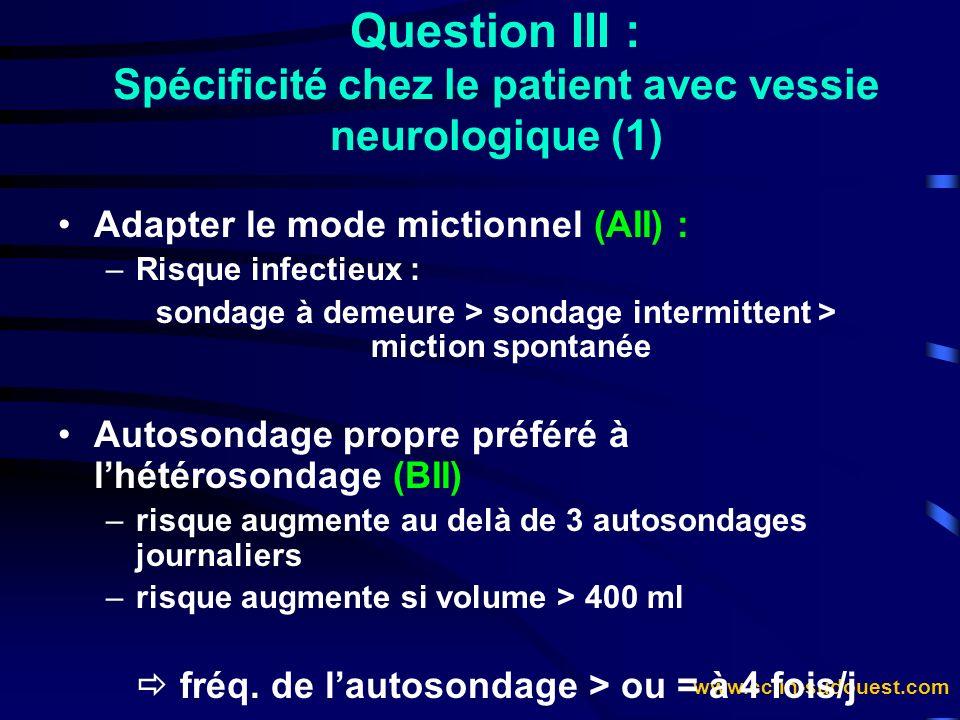 www.cclin-sudouest.com Question III : Spécificité chez le patient avec vessie neurologique (1) Adapter le mode mictionnel (AII) : –Risque infectieux :