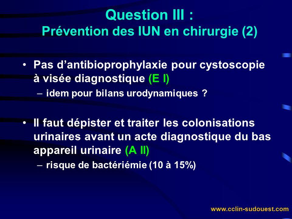 www.cclin-sudouest.com Pas dantibioprophylaxie pour cystoscopie à visée diagnostique (E I) –idem pour bilans urodynamiques ? Il faut dépister et trait