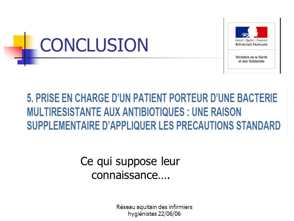 Réseau aquitain des infirmiers hygiénistes 22/06/06 CONCLUSION Ce qui suppose leur connaissance….