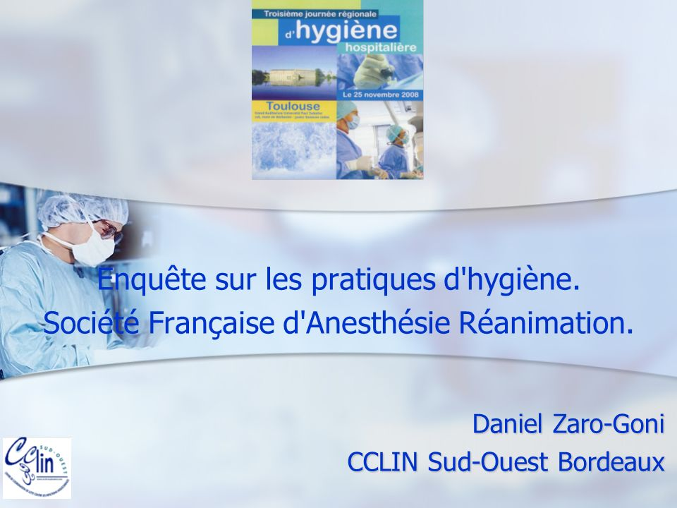 Daniel Zaro-Goni CCLIN Sud-Ouest Bordeaux Enquête sur les pratiques d'hygiène. Société Française d'Anesthésie Réanimation.