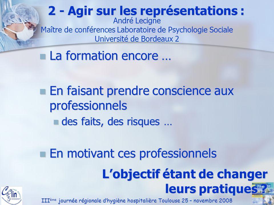 III ème journée régionale dhygiène hospitalière Toulouse 25 – novembre 2008 2 - Agir sur les représentations : La formation encore … La formation enco