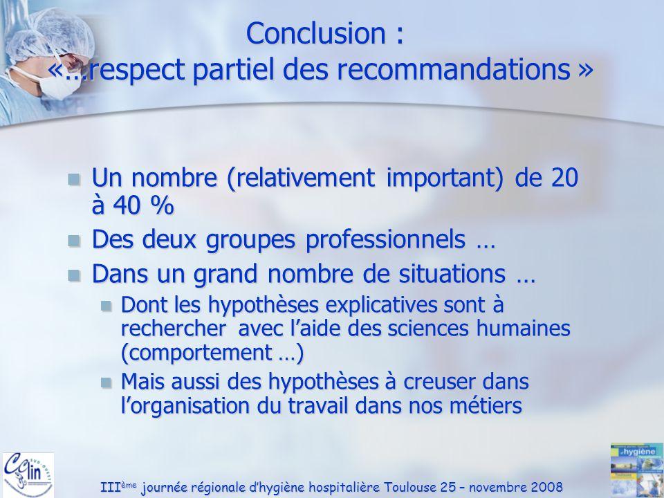 III ème journée régionale dhygiène hospitalière Toulouse 25 – novembre 2008 Conclusion : «…respect partiel des recommandations » Conclusion : «…respec