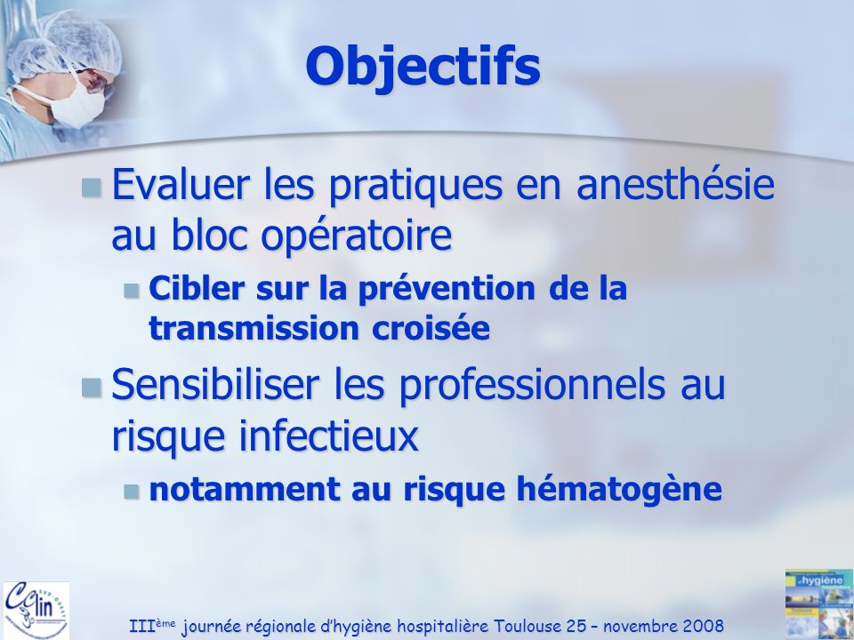 III ème journée régionale dhygiène hospitalière Toulouse 25 – novembre 2008 Objectifs Evaluer les pratiques en anesthésie au bloc opératoire Evaluer l