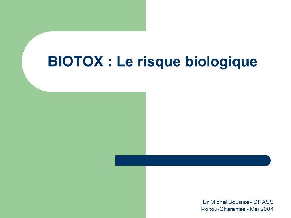 Dr Michel Bouisse - DRASS Poitou-Charentes - Mai 2004 BIOTOX : Le risque biologique