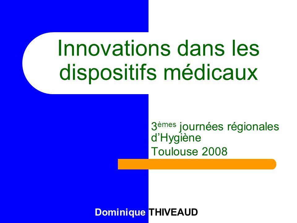 Innovations dans les dispositifs médicaux 3 èmes journées régionales dHygiène Toulouse 2008 Dominique THIVEAUD