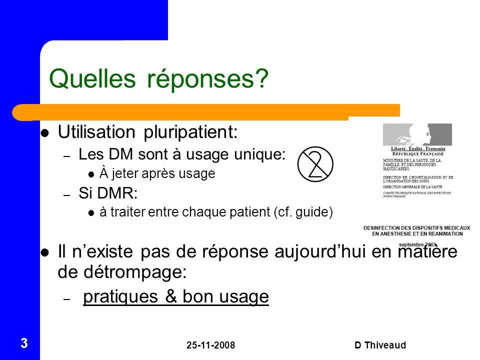 25-11-2008D Thiveaud 3 Quelles réponses? Utilisation pluripatient: – Les DM sont à usage unique: À jeter après usage – Si DMR: à traiter entre chaque