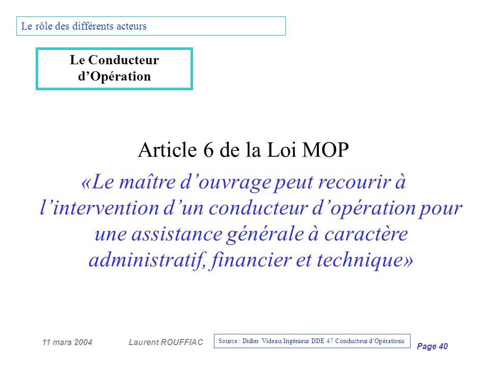 11 mars 2004Laurent ROUFFIAC Page 40 Le rôle des différents acteurs Le Conducteur dOpération Article 6 de la Loi MOP «Le maître douvrage peut recourir