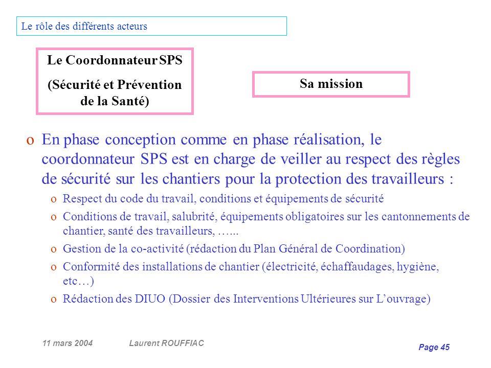 11 mars 2004Laurent ROUFFIAC Page 45 Le rôle des différents acteurs oEn phase conception comme en phase réalisation, le coordonnateur SPS est en charg