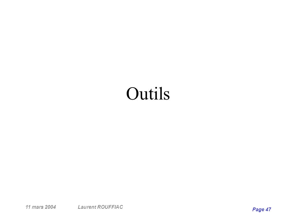 11 mars 2004Laurent ROUFFIAC Page 47 Outils