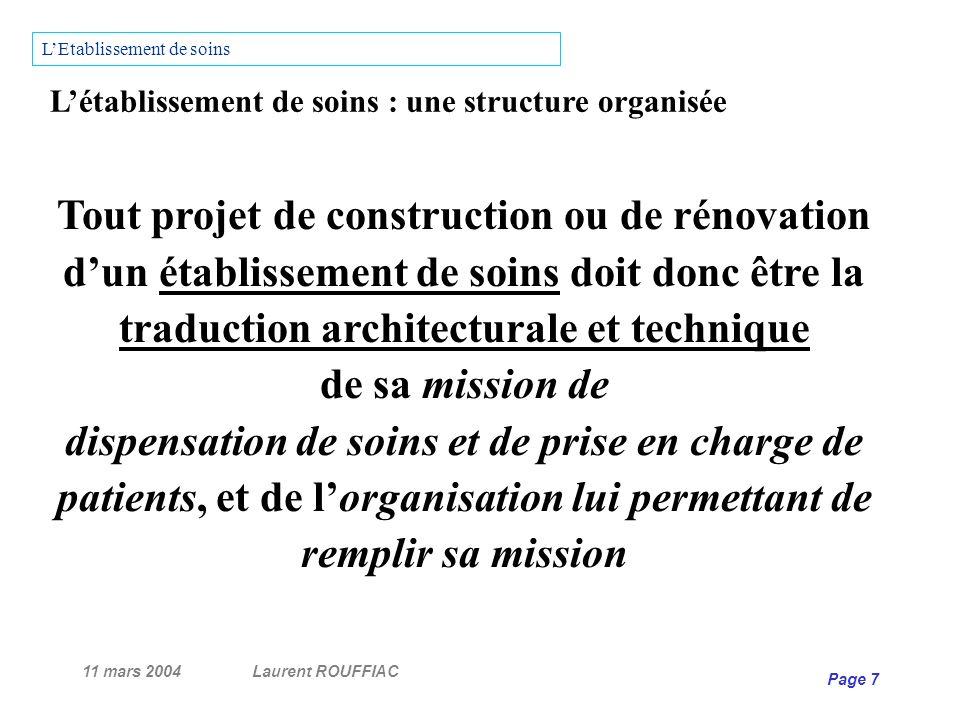 11 mars 2004Laurent ROUFFIAC Page 7 Létablissement de soins : une structure organisée Tout projet de construction ou de rénovation dun établissement d