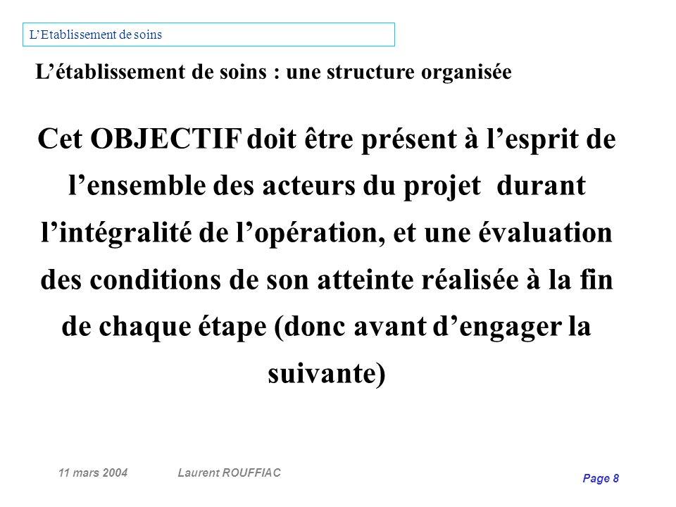 11 mars 2004Laurent ROUFFIAC Page 8 Létablissement de soins : une structure organisée Cet OBJECTIF doit être présent à lesprit de lensemble des acteur