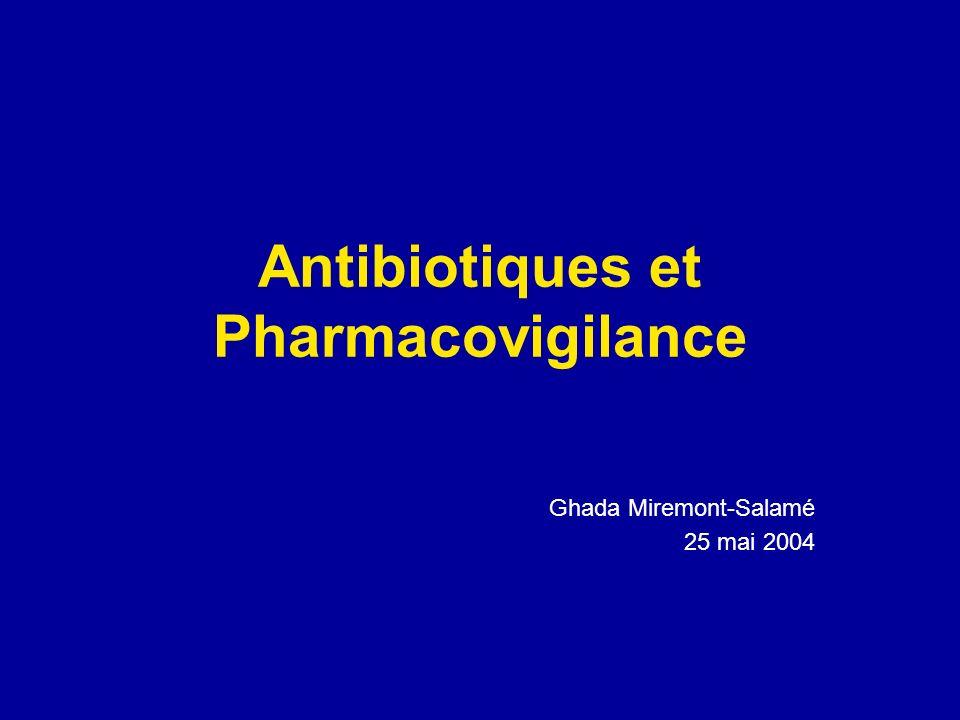 Antibiotiques et Pharmacovigilance Ghada Miremont-Salamé 25 mai 2004