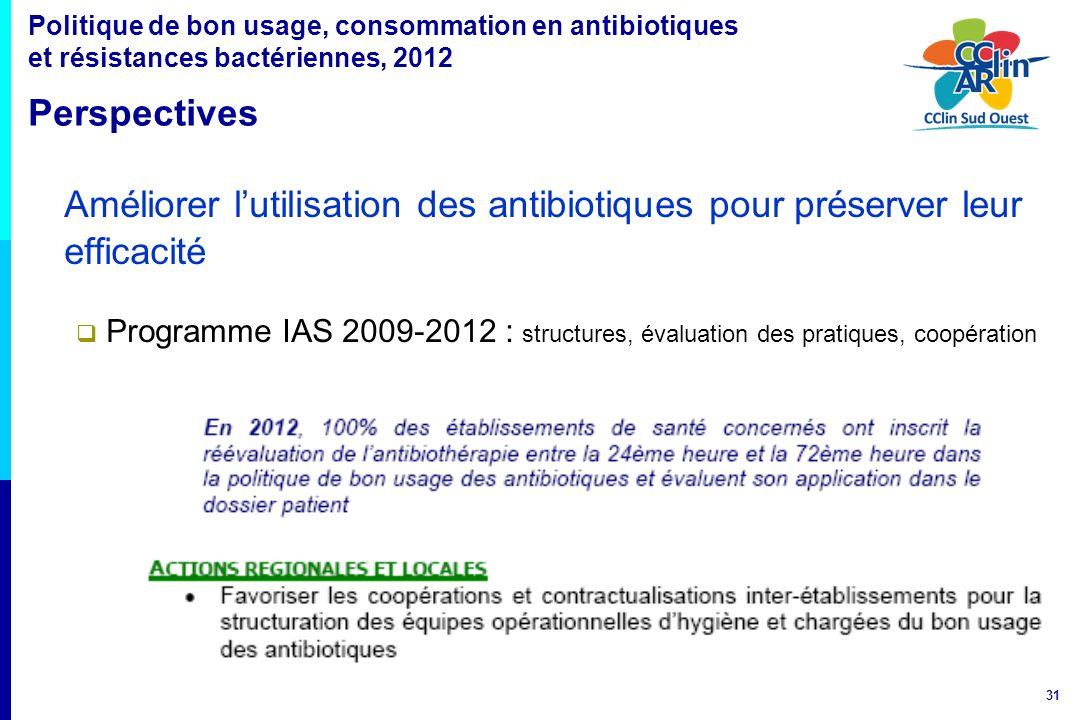 31 Améliorer lutilisation des antibiotiques pour préserver leur efficacité Programme IAS 2009-2012 : structures, évaluation des pratiques, coopération