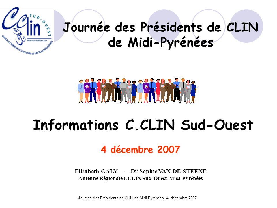 Journée des Présidents de CLIN de Midi-Pyrénées. 4 décembre 2007 Informations C.CLIN Sud-Ouest 4 décembre 2007 Elisabeth GALY - Dr Sophie VAN DE STEEN