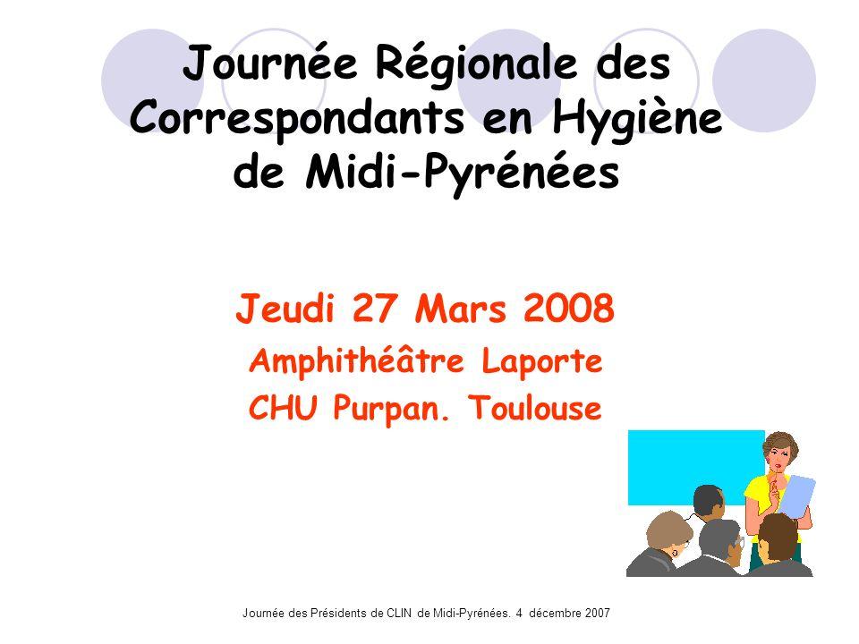 Journée des Présidents de CLIN de Midi-Pyrénées. 4 décembre 2007 Journée Régionale des Correspondants en Hygiène de Midi-Pyrénées Jeudi 27 Mars 2008 A
